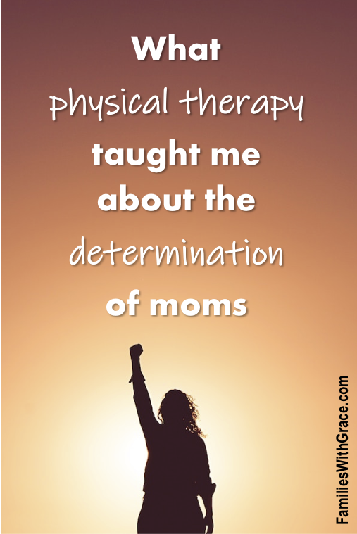 What physical therapy taught me about the determination of moms